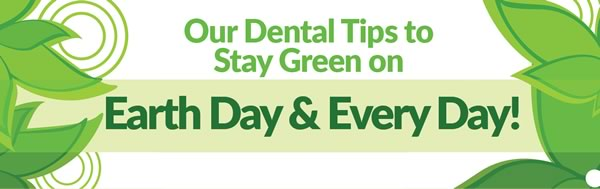 Our Dental Tips to Stay Green on Earth Day and Every Day!